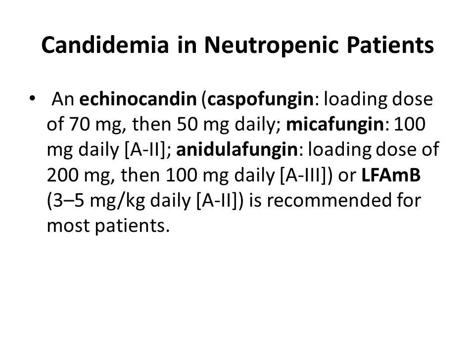 Candidemia in Neutropenic Patients An echinocandin (caspofungin: loading dose of 70 mg, then 50 mg daily; micafungin: 100 mg daily [A-II]; anidulafung