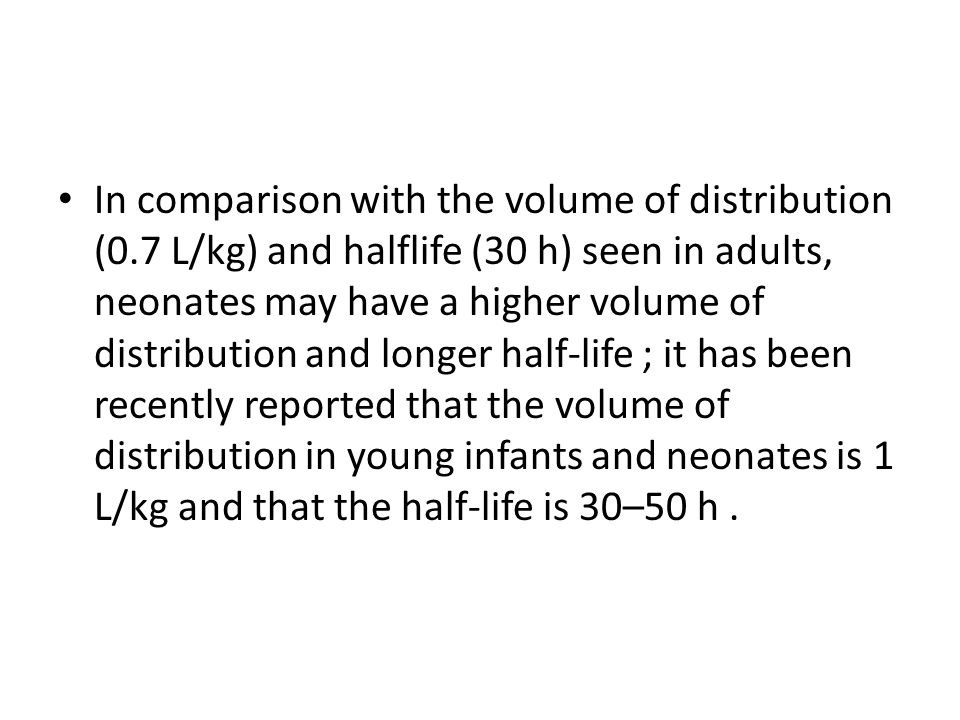 In comparison with the volume of distribution (0.7 L/kg) and halflife (30 h) seen in adults, neonates may have a higher volume of distribution and lon