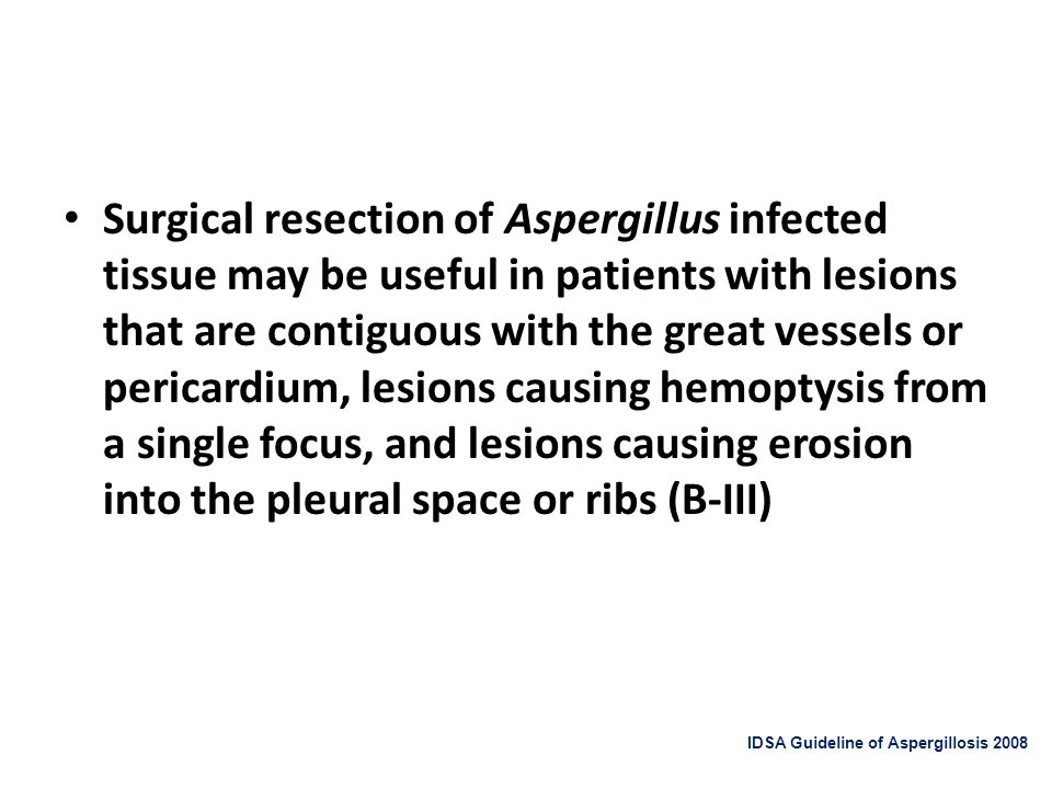 Surgical resection of Aspergillus infected tissue may be useful in patients with lesions that are contiguous with the great vessels or pericardium, le