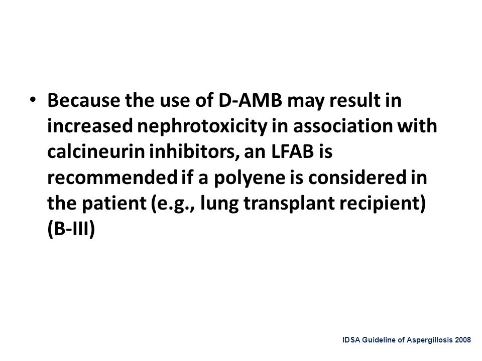 Because the use of D-AMB may result in increased nephrotoxicity in association with calcineurin inhibitors, an LFAB is recommended if a polyene is con