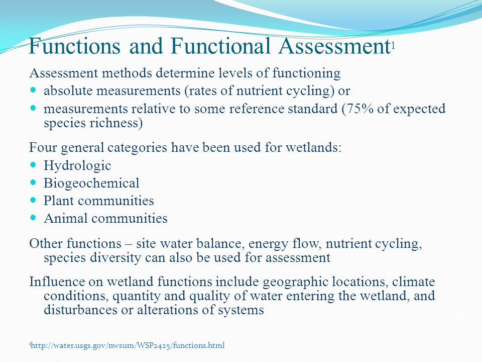 Functions and Functional Assessment 1 Assessment methods determine levels of functioning absolute measurements (rates of nutrient cycling) or measurements relative to some reference standard (75% of expected species richness) Four general categories have been used for wetlands: Hydrologic Biogeochemical Plant communities Animal communities Other functions – site water balance, energy flow, nutrient cycling, species diversity can also be used for assessment Influence on wetland functions include geographic locations, climate conditions, quantity and quality of water entering the wetland, and disturbances or alterations of systems 1 http://water.usgs.gov/nwsum/WSP2425/functions.html