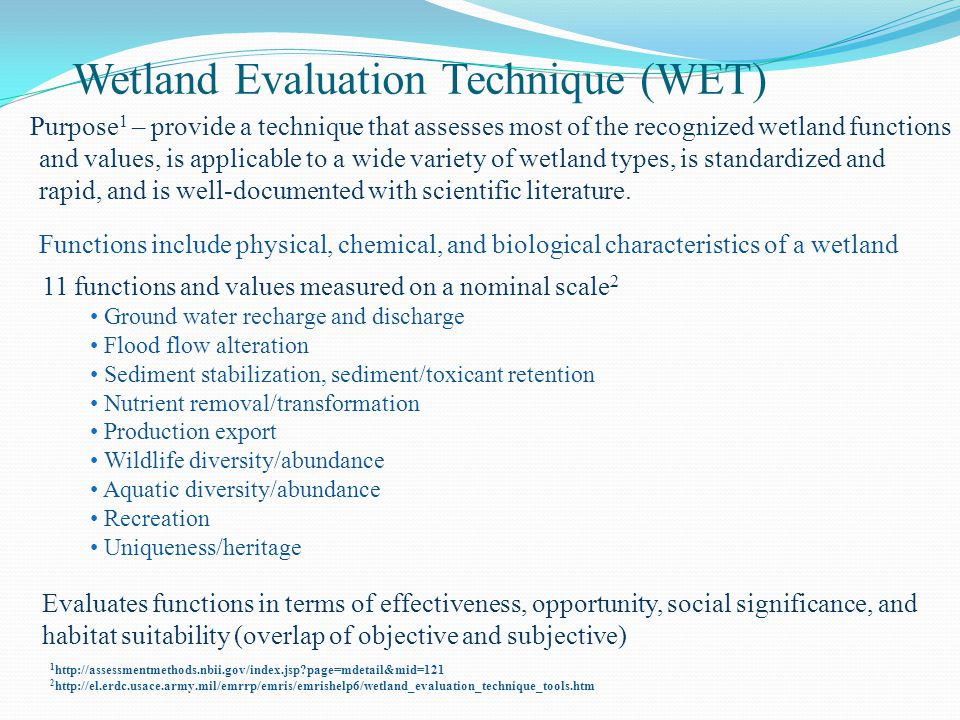 Wetland Evaluation Technique (WET) Purpose 1 – provide a technique that assesses most of the recognized wetland functions and values, is applicable to a wide variety of wetland types, is standardized and rapid, and is well-documented with scientific literature.