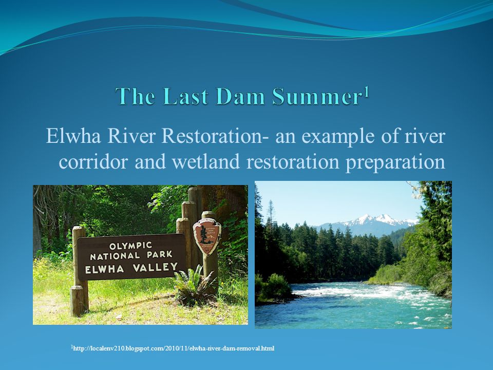 Elwha River Restoration- an example of river corridor and wetland restoration preparation 1 http://localenv210.blogspot.com/2010/11/elwha-river-dam-removal.html