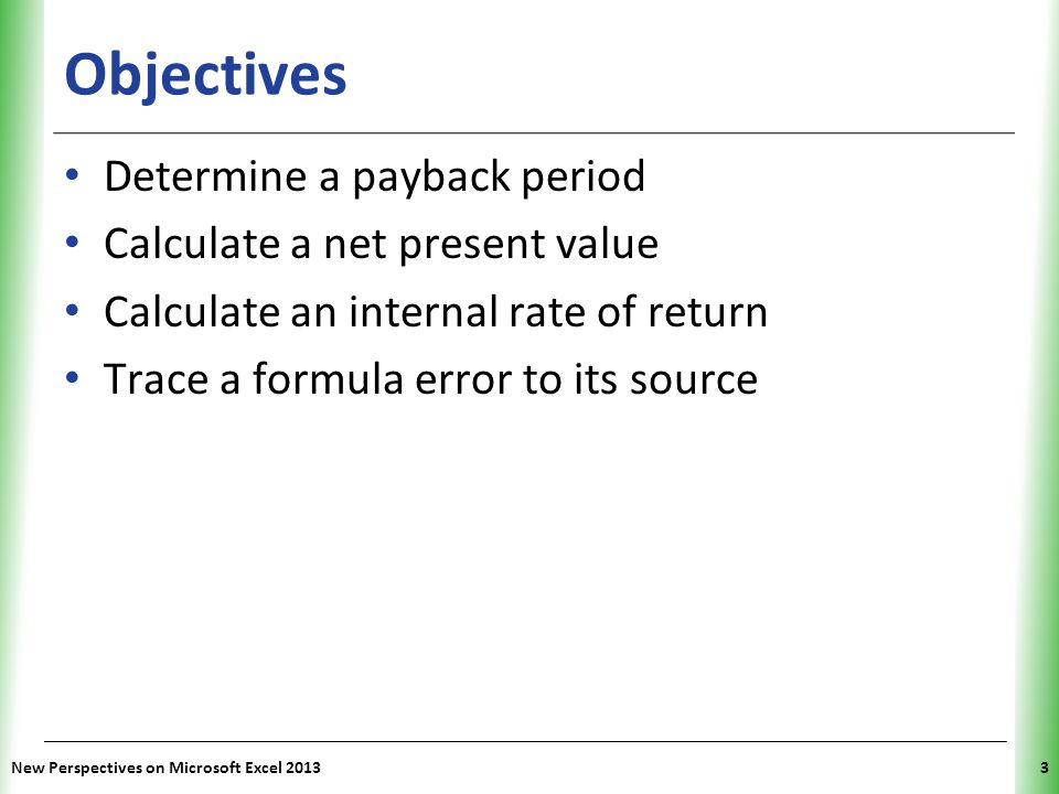 XP New Perspectives on Microsoft Excel 201354 Calculating the Internal Rate of Return Using the IRR Function – Use IRR function to calculate internal rate of return for an investment – The IRR function has the syntax: IRR(values[, guess=0.1]) Like NPV function, it assumes that payments and payoffs occur at evenly spaced intervals Unlike NPV function, you include the initial cost of the investment in the values list