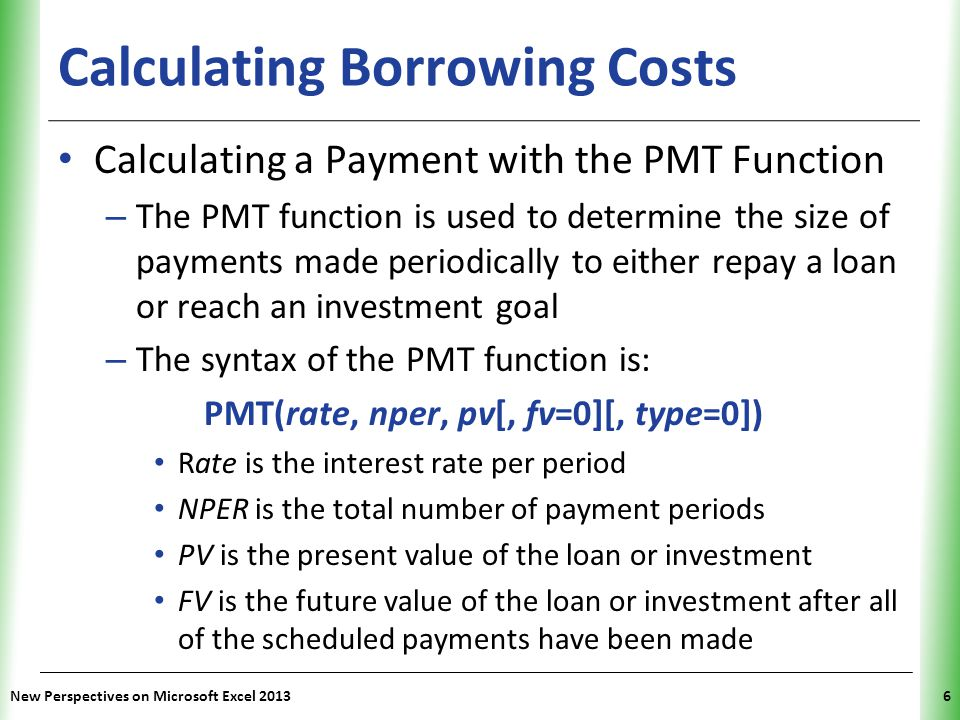 XP New Perspectives on Microsoft Excel 20137 Calculating Borrowing Costs Calculating a Payment with the PMT Function (con't) – Optional type argument specifies whether payments are made at end (type=0) or beginning (type=1) of each period – Interest rate and payment period must use same time unit – Cash flow indicates the direction of money to and from an individual or a company Positive cash flow represents money that is coming to the individual or received Negative cash flow represents money that is leaving the individual or spent