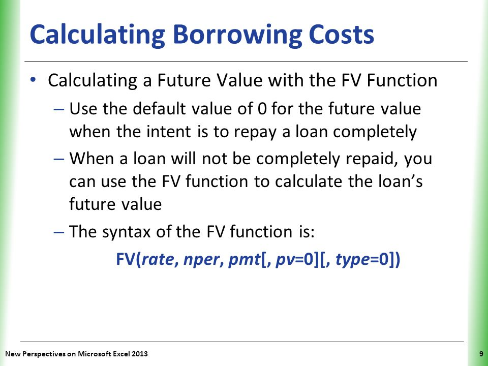 XP Calculating Net Present Value Using the NPV Function – The PV function assumes that all future payments are equal – If the future payments are not equal, you must use the NPV (net present value) function to determine what would be a fair exchange – The syntax of the NPV function is: NPV(rate, value1[, value2, value3,...]) – The NPV function assumes that payments occur at the end of each payment period and that the payment periods are evenly spaced New Perspectives on Microsoft Excel 201350