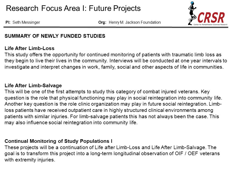 Research Focus Area I: Future Projects SUMMARY OF NEWLY FUNDED STUDIES Life After Limb-Loss This study offers the opportunity for continued monitoring of patients with traumatic limb loss as they begin to live their lives in the community.
