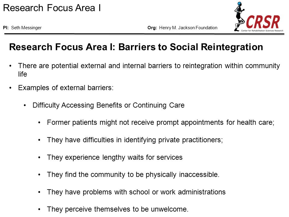 Research Focus Area I: Barriers to Social Reintegration There are potential external and internal barriers to reintegration within community life Examples of external barriers: Difficulty Accessing Benefits or Continuing Care Former patients might not receive prompt appointments for health care; They have difficulties in identifying private practitioners; They experience lengthy waits for services They find the community to be physically inaccessible.