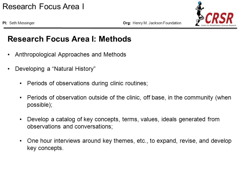 Research Focus Area I: Methods Anthropological Approaches and Methods Developing a Natural History Periods of observations during clinic routines; Periods of observation outside of the clinic, off base, in the community (when possible); Develop a catalog of key concepts, terms, values, ideals generated from observations and conversations; One hour interviews around key themes, etc., to expand, revise, and develop key concepts.