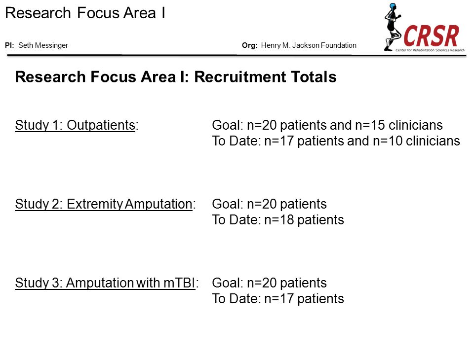 Research Focus Area I: Results to Date from CRSR Study 1 (Current Outpatients) Current Research Results: Definition of what constitutes a good outcome from rehabilitation; Early introduction of prosthetics is a strong motivator for success; Good rapport between patient and treatment team is critical; Communication between clinical services is a continuing problem; Social reintegration efforts should begin early in treatment and be targeted as widely as possible (work, school, family, community); Unanimous support of the APCP / MATC model of care.