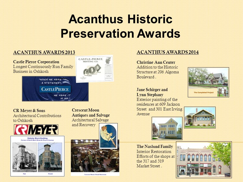 Acanthus Historic Preservation Awards ACANTHUS AWARDS 2013 Castle Pierce Corporation Longest Continuously Run Family Business in Oshkosh Crescent Moon Antiques and Salvage Architectural Salvage and Recovery CR Meyer & Sons Architectural Contributions to Oshkosh ACANTHUS AWARDS 2014 Christine Ann Center Addition to the Historic Structure at 206 Algoma Boulevard.