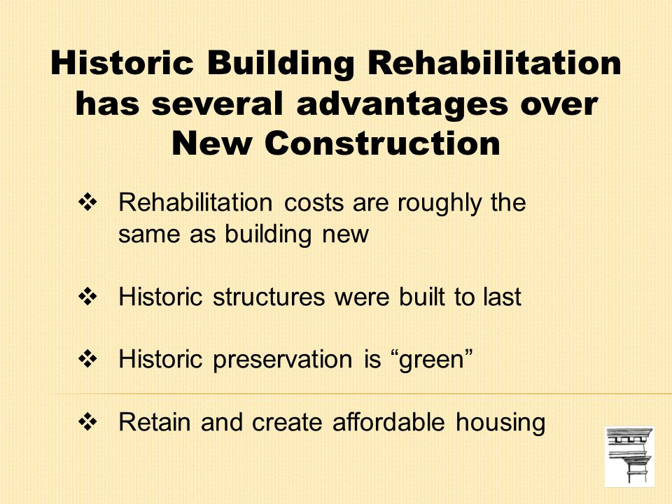 Historic Building Rehabilitation has several advantages over New Construction  Rehabilitation costs are roughly the same as building new  Historic structures were built to last  Historic preservation is green  Retain and create affordable housing