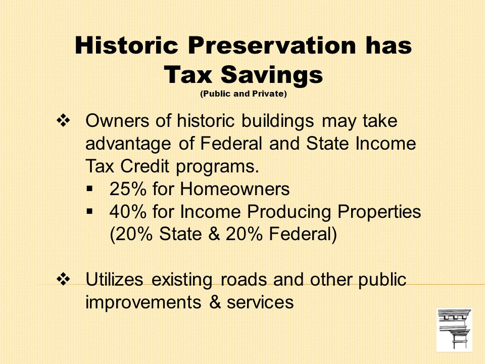 Historic Preservation has Tax Savings (Public and Private)  Owners of historic buildings may take advantage of Federal and State Income Tax Credit programs.