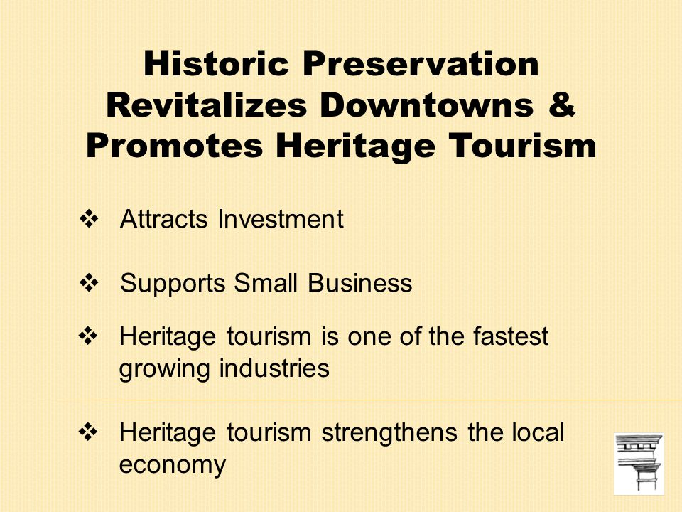 Attracts Investment  Supports Small Business Historic Preservation Revitalizes Downtowns & Promotes Heritage Tourism  Heritage tourism is one of the fastest growing industries  Heritage tourism strengthens the local economy