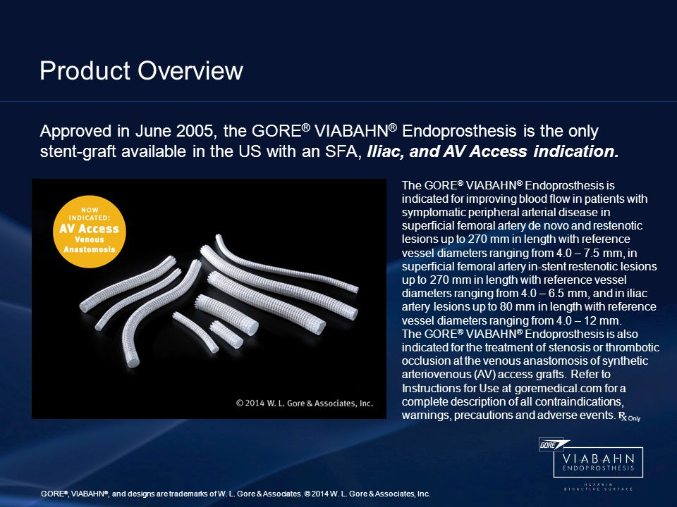 Product Overview Approved in June 2005, the GORE ® VIABAHN ® Endoprosthesis is the only stent-graft available in the US with an SFA, Iliac, and AV Access indication.