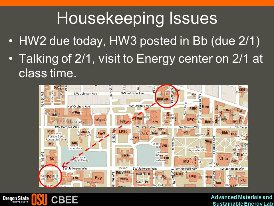 Advanced Materials and Sustainable Energy Lab CBEE Housekeeping Issues HW2 due today, HW3 posted in Bb (due 2/1) Talking of 2/1, visit to Energy center on 2/1 at class time.