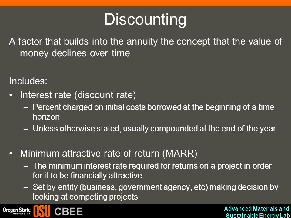 Advanced Materials and Sustainable Energy Lab CBEE Discounting A factor that builds into the annuity the concept that the value of money declines over time Includes: Interest rate (discount rate) –Percent charged on initial costs borrowed at the beginning of a time horizon –Unless otherwise stated, usually compounded at the end of the year Minimum attractive rate of return (MARR) –The minimum interest rate required for returns on a project in order for it to be financially attractive –Set by entity (business, government agency, etc) making decision by looking at competing projects