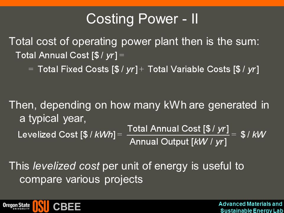 Advanced Materials and Sustainable Energy Lab CBEE Costing Power - II Total cost of operating power plant then is the sum: Then, depending on how many kWh are generated in a typical year, This levelized cost per unit of energy is useful to compare various projects
