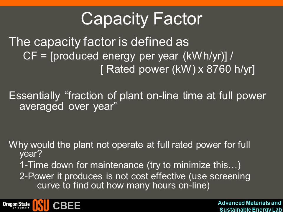Advanced Materials and Sustainable Energy Lab CBEE Capacity Factor The capacity factor is defined as CF = [produced energy per year (kWh/yr)] / [ Rated power (kW) x 8760 h/yr] Essentially fraction of plant on-line time at full power averaged over year Why would the plant not operate at full rated power for full year.