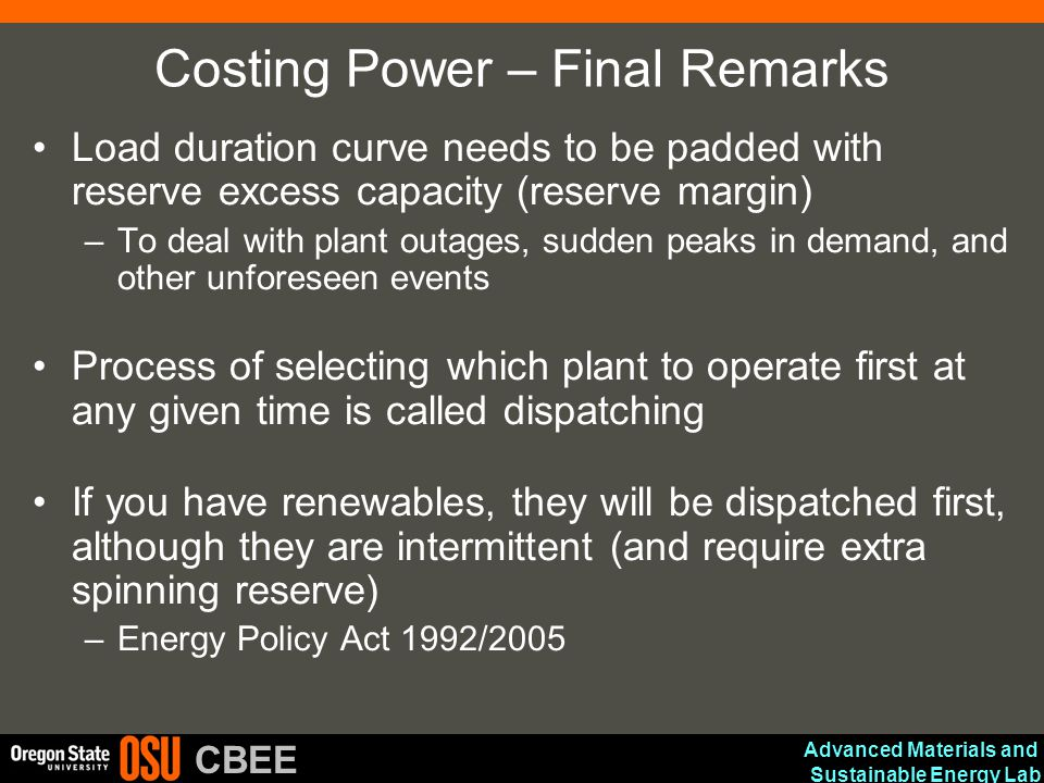 Advanced Materials and Sustainable Energy Lab CBEE Costing Power – Final Remarks Load duration curve needs to be padded with reserve excess capacity (reserve margin) –To deal with plant outages, sudden peaks in demand, and other unforeseen events Process of selecting which plant to operate first at any given time is called dispatching If you have renewables, they will be dispatched first, although they are intermittent (and require extra spinning reserve) –Energy Policy Act 1992/2005