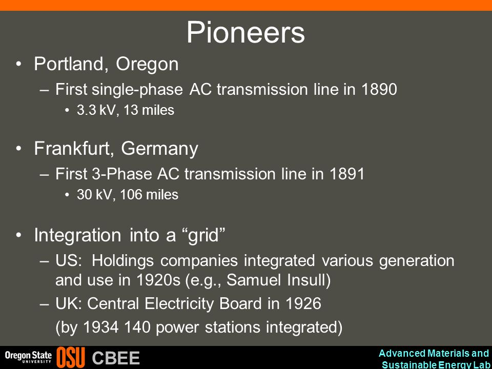 Advanced Materials and Sustainable Energy Lab CBEE Pioneers Portland, Oregon –First single-phase AC transmission line in 1890 3.3 kV, 13 miles Frankfurt, Germany –First 3-Phase AC transmission line in 1891 30 kV, 106 miles Integration into a grid –US: Holdings companies integrated various generation and use in 1920s (e.g., Samuel Insull) –UK: Central Electricity Board in 1926 (by 1934 140 power stations integrated)
