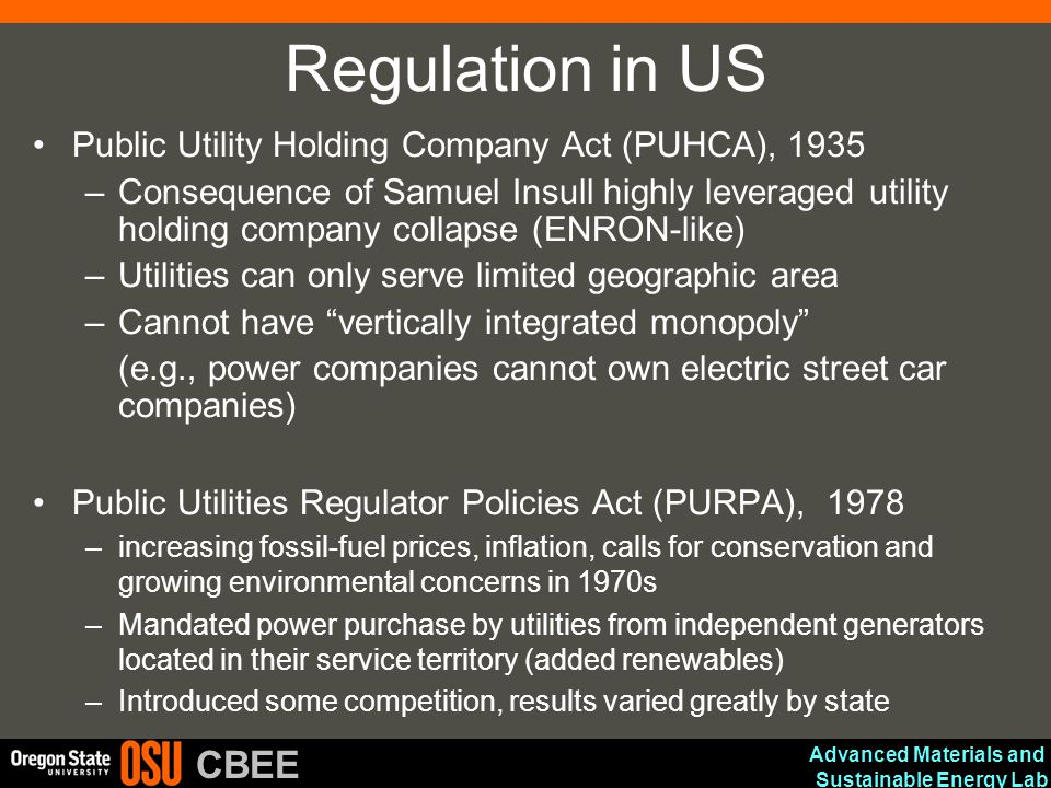 Advanced Materials and Sustainable Energy Lab CBEE Regulation in US Public Utility Holding Company Act (PUHCA), 1935 –Consequence of Samuel Insull highly leveraged utility holding company collapse (ENRON-like) –Utilities can only serve limited geographic area –Cannot have vertically integrated monopoly (e.g., power companies cannot own electric street car companies) Public Utilities Regulator Policies Act (PURPA), 1978 –increasing fossil-fuel prices, inflation, calls for conservation and growing environmental concerns in 1970s –Mandated power purchase by utilities from independent generators located in their service territory (added renewables) –Introduced some competition, results varied greatly by state