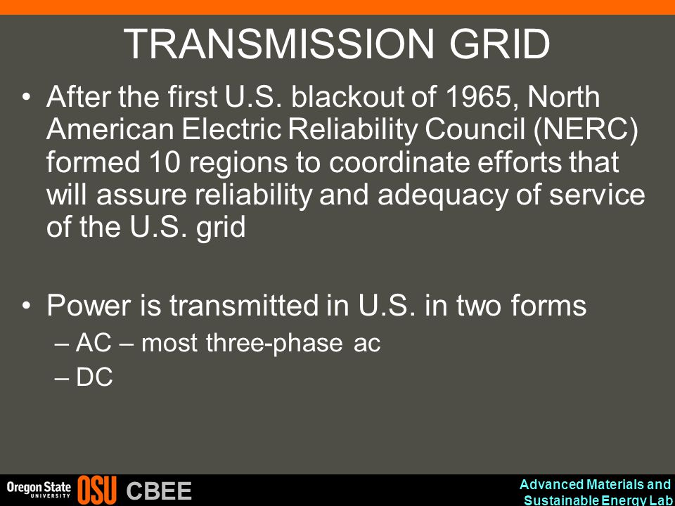 Advanced Materials and Sustainable Energy Lab CBEE Regulation (cont) Clean Air Act in 1990 –Mandates emissions controls (in particular SO 2 ) National Energy Policy Act of 1992 –Mandated that utilities provide nondiscriminatory access to the high voltage transmission –Goal was to set up true competition in generation Repealed by Energy Policy Act of 2005