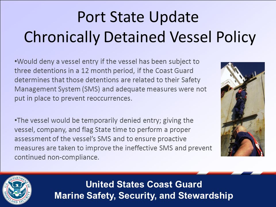 United States Coast Guard Marine Safety, Security, and Stewardship Port Security – Conditions of Entry The Coast Guard imposes Conditions of Entry on vessels arriving from ports with inadequate security requiring those vessels to take additional security precautions.