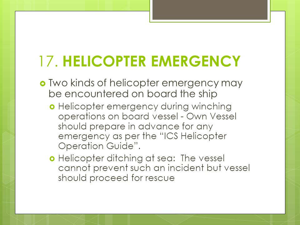 17. HELICOPTER EMERGENCY  Two kinds of helicopter emergency may be encountered on board the ship  Helicopter emergency during winching operations on