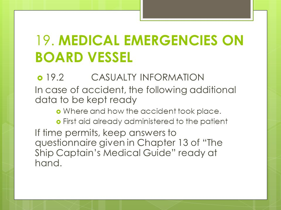 19. MEDICAL EMERGENCIES ON BOARD VESSEL  19.2CASUALTY INFORMATION In case of accident, the following additional data to be kept ready  Where and how