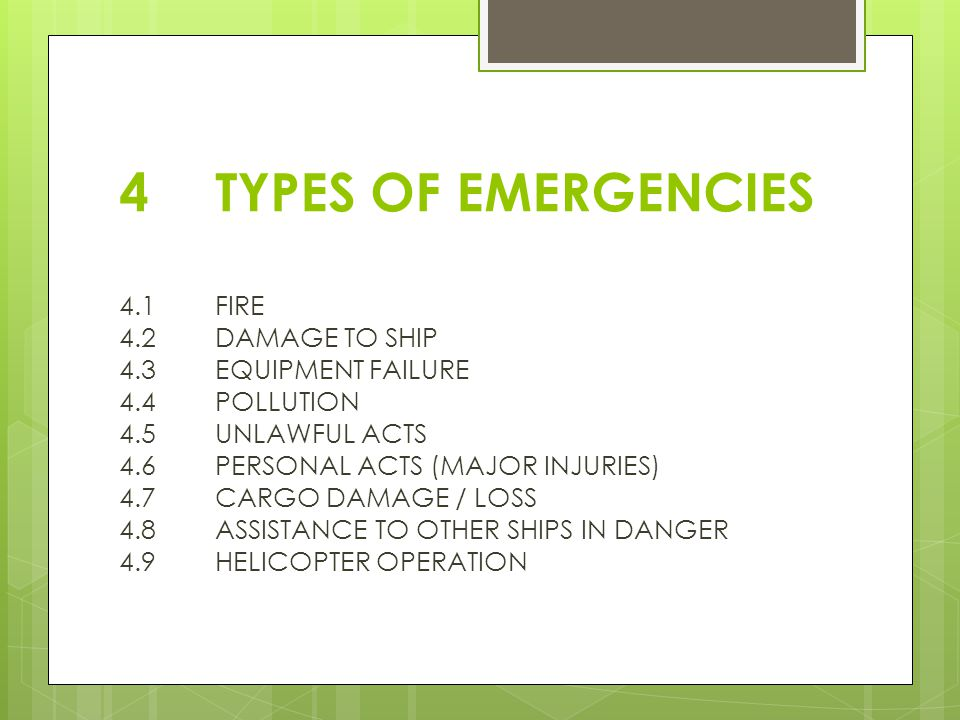 4TYPES OF EMERGENCIES 4.1FIRE 4.2 DAMAGE TO SHIP 4.3EQUIPMENT FAILURE 4.4POLLUTION 4.5UNLAWFUL ACTS 4.6PERSONAL ACTS (MAJOR INJURIES) 4.7CARGO DAMAGE / LOSS 4.8ASSISTANCE TO OTHER SHIPS IN DANGER 4.9HELICOPTER OPERATION