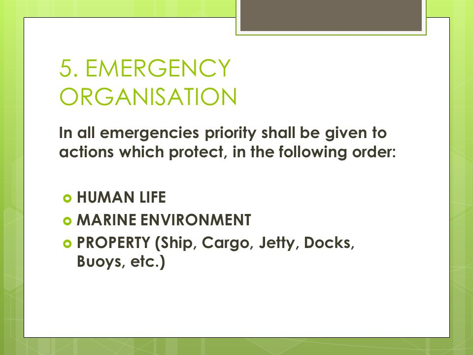 5. EMERGENCY ORGANISATION In all emergencies priority shall be given to actions which protect, in the following order:  HUMAN LIFE  MARINE ENVIRONME