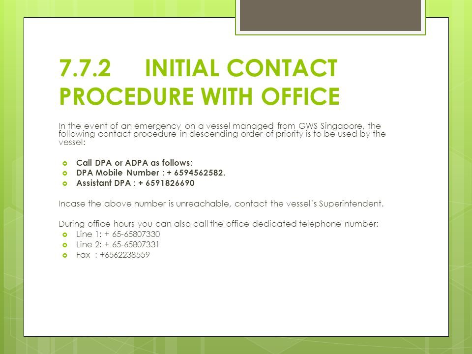 7.7.2 INITIAL CONTACT PROCEDURE WITH OFFICE In the event of an emergency on a vessel managed from GWS Singapore, the following contact procedure in descending order of priority is to be used by the vessel:  Call DPA or ADPA as follows:  DPA Mobile Number : + 6594562582.