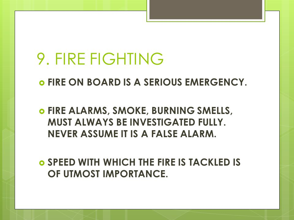 9. FIRE FIGHTING  FIRE ON BOARD IS A SERIOUS EMERGENCY.  FIRE ALARMS, SMOKE, BURNING SMELLS, MUST ALWAYS BE INVESTIGATED FULLY. NEVER ASSUME IT IS A