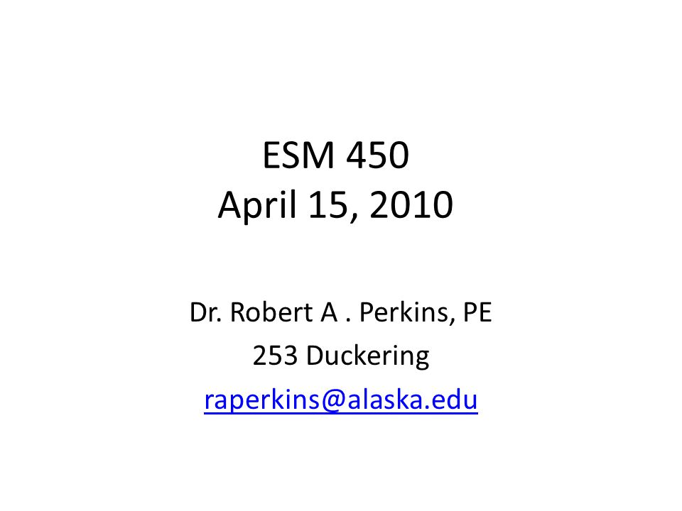 ESM 450 April 15, 2010 Dr. Robert A. Perkins, PE 253 Duckering raperkins@alaska.edu