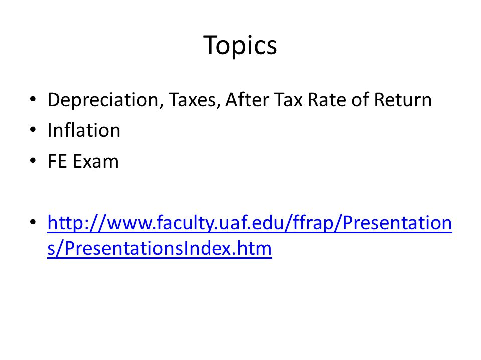 Topics Depreciation, Taxes, After Tax Rate of Return Inflation FE Exam http://www.faculty.uaf.edu/ffrap/Presentation s/PresentationsIndex.htm http://www.faculty.uaf.edu/ffrap/Presentation s/PresentationsIndex.htm