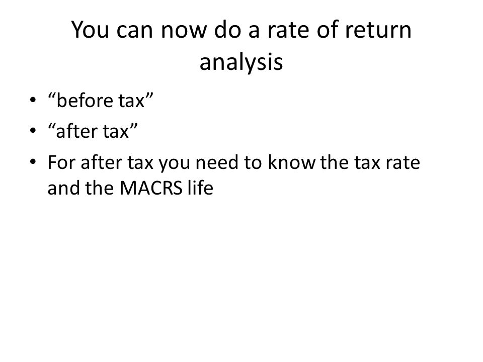 You can now do a rate of return analysis before tax after tax For after tax you need to know the tax rate and the MACRS life