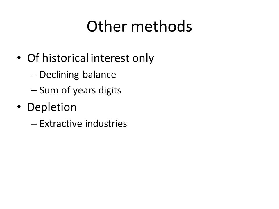 Other methods Of historical interest only – Declining balance – Sum of years digits Depletion – Extractive industries