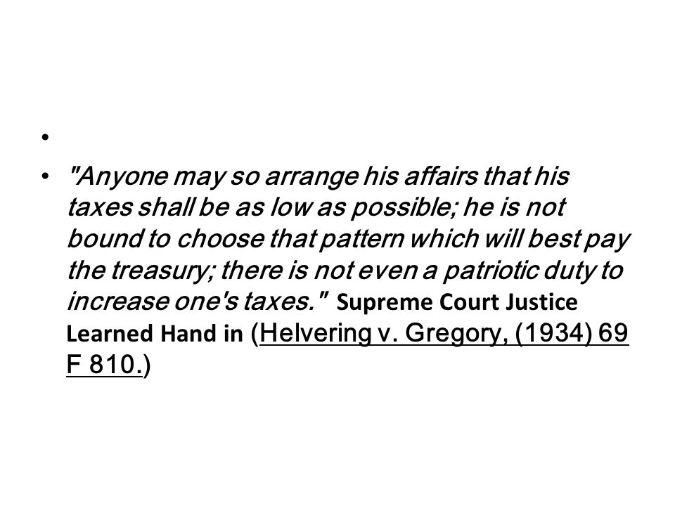 Anyone may so arrange his affairs that his taxes shall be as low as possible; he is not bound to choose that pattern which will best pay the treasury; there is not even a patriotic duty to increase one s taxes. Supreme Court Justice Learned Hand in (Helvering v.