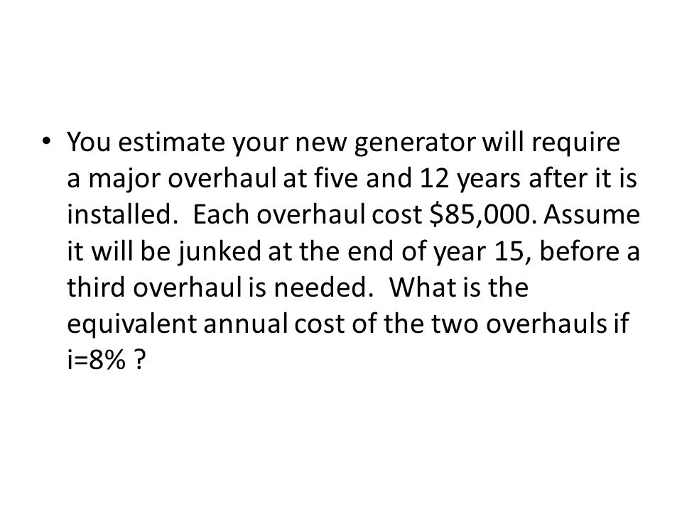 You estimate your new generator will require a major overhaul at five and 12 years after it is installed.