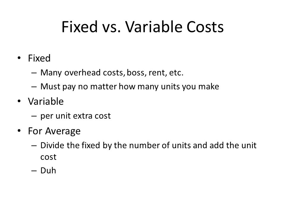 Fixed vs. Variable Costs Fixed – Many overhead costs, boss, rent, etc.