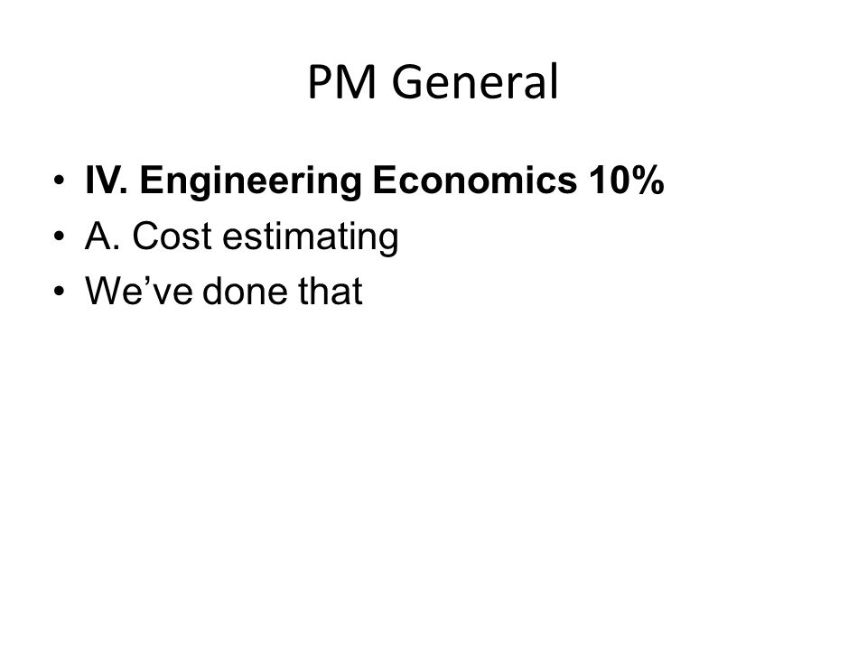 PM General IV. Engineering Economics 10% A. Cost estimating We've done that
