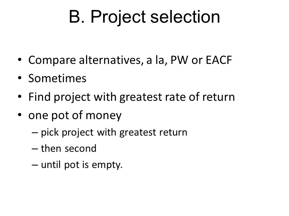 B. Project selection Compare alternatives, a la, PW or EACF Sometimes Find project with greatest rate of return one pot of money – pick project with g