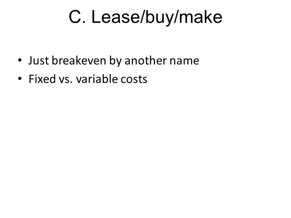 C. Lease/buy/make Just breakeven by another name Fixed vs. variable costs