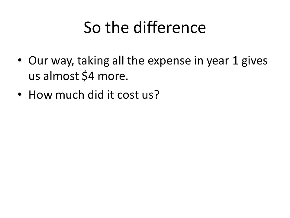 So the difference Our way, taking all the expense in year 1 gives us almost $4 more.