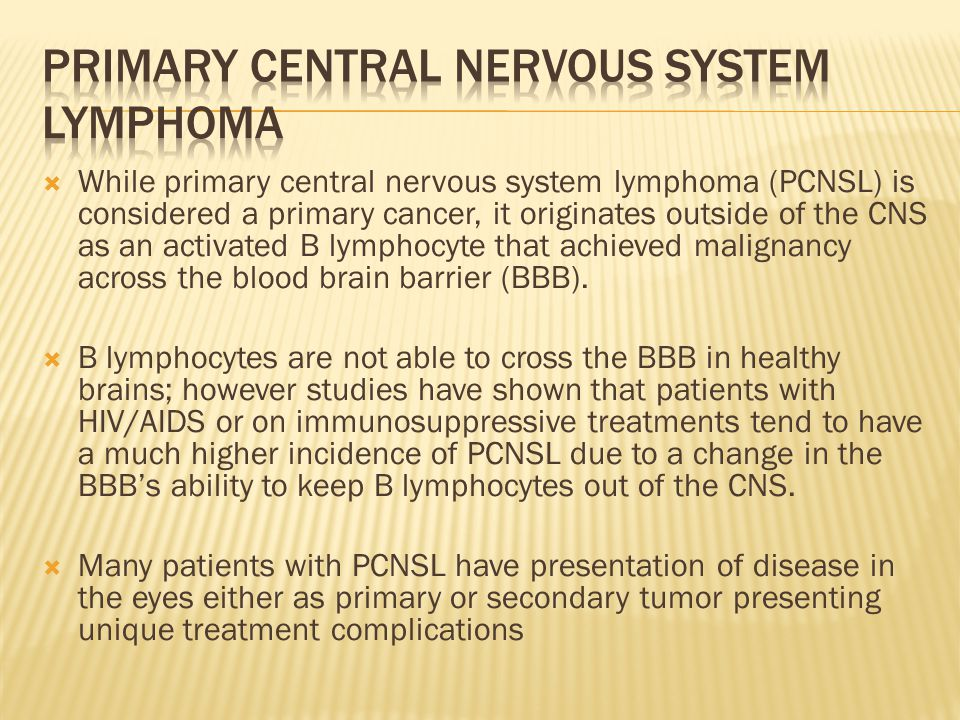  While primary central nervous system lymphoma (PCNSL) is considered a primary cancer, it originates outside of the CNS as an activated B lymphocyte that achieved malignancy across the blood brain barrier (BBB).