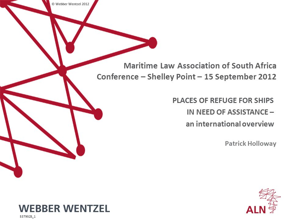 © Webber Wentzel 2012 Maritime Law Association of South Africa Conference – Shelley Point – 15 September 2012 PLACES OF REFUGE FOR SHIPS IN NEED OF ASSISTANCE – an international overview Patrick Holloway 5379525_1