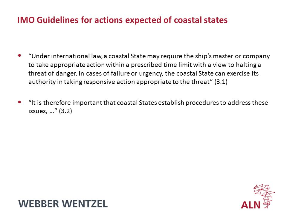 IMO Guidelines for actions expected of coastal states Under international law, a coastal State may require the ship's master or company to take appropriate action within a prescribed time limit with a view to halting a threat of danger.