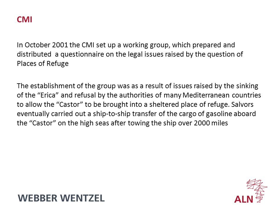 CMI In October 2001 the CMI set up a working group, which prepared and distributed a questionnaire on the legal issues raised by the question of Places of Refuge The establishment of the group was as a result of issues raised by the sinking of the Erica and refusal by the authorities of many Mediterranean countries to allow the Castor to be brought into a sheltered place of refuge.