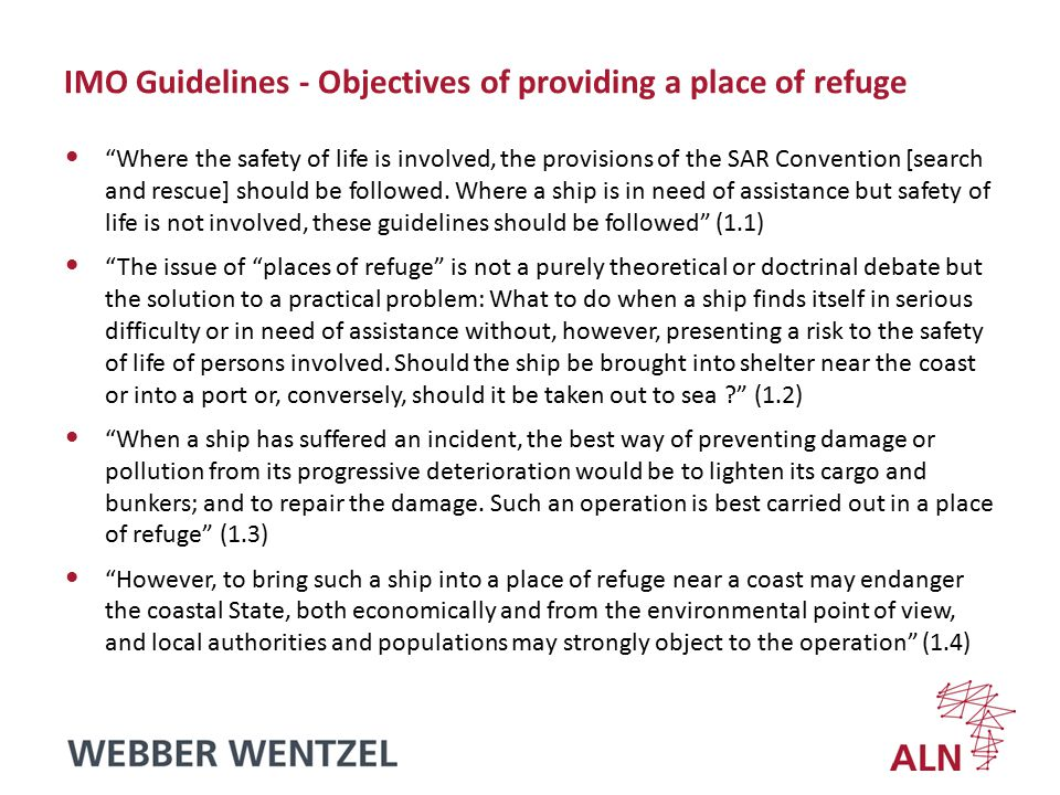 IMO Guidelines - Objectives of providing a place of refuge Where the safety of life is involved, the provisions of the SAR Convention [search and rescue] should be followed.